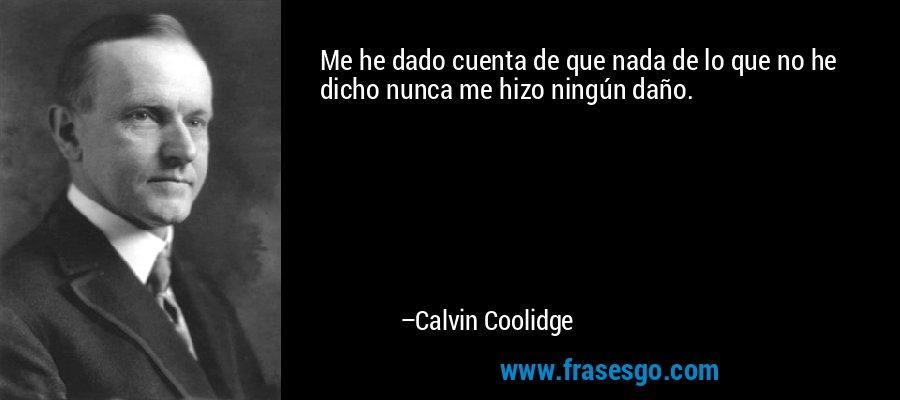 Me he dado cuenta de que nada de lo que no he dicho nunca me hizo ningún daño. – Calvin Coolidge