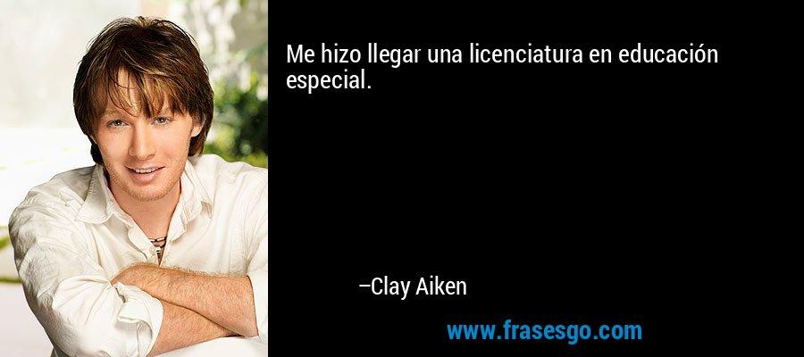 Me hizo llegar una licenciatura en educación especial. – Clay Aiken