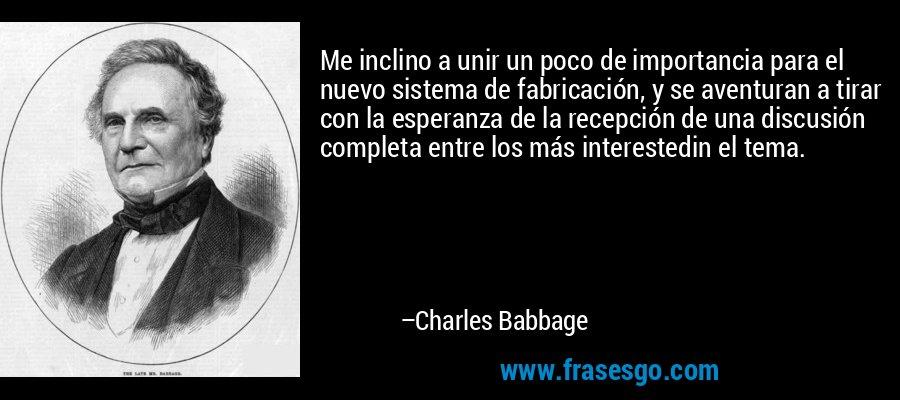 Me inclino a unir un poco de importancia para el nuevo sistema de fabricación, y se aventuran a tirar con la esperanza de la recepción de una discusión completa entre los más interestedin el tema. – Charles Babbage