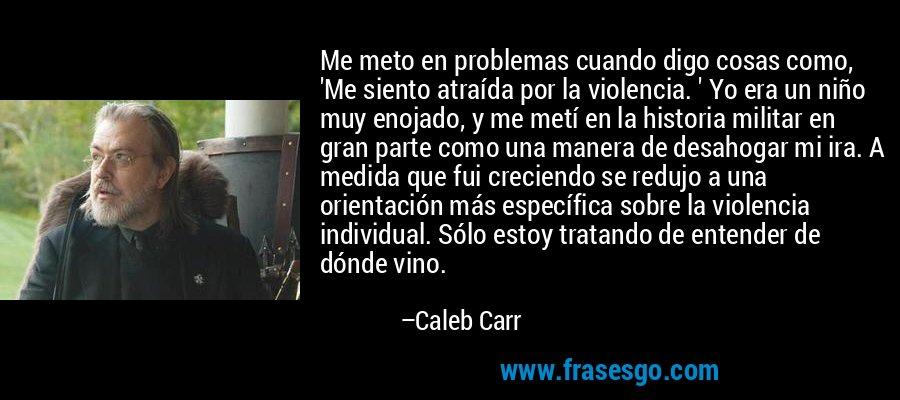 Me meto en problemas cuando digo cosas como, 'Me siento atraída por la violencia. ' Yo era un niño muy enojado, y me metí en la historia militar en gran parte como una manera de desahogar mi ira. A medida que fui creciendo se redujo a una orientación más específica sobre la violencia individual. Sólo estoy tratando de entender de dónde vino. – Caleb Carr