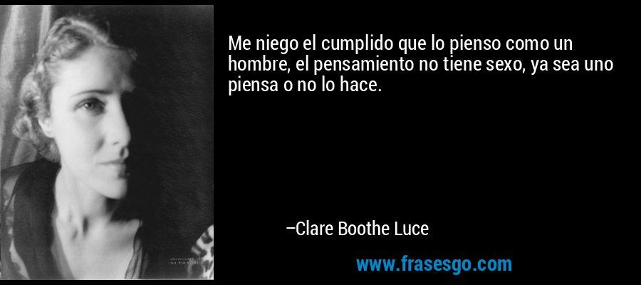 Me niego el cumplido que lo pienso como un hombre, el pensamiento no tiene sexo, ya sea uno piensa o no lo hace. – Clare Boothe Luce