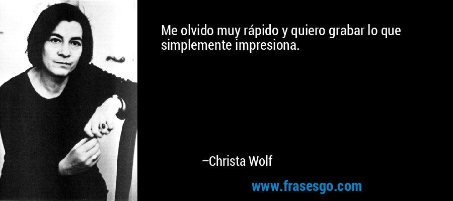 Me olvido muy rápido y quiero grabar lo que simplemente impresiona. – Christa Wolf