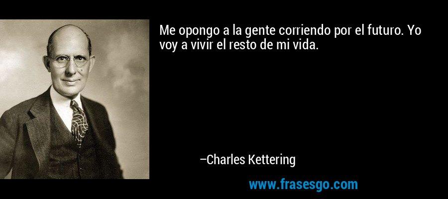 Me opongo a la gente corriendo por el futuro. Yo voy a vivir el resto de mi vida. – Charles Kettering