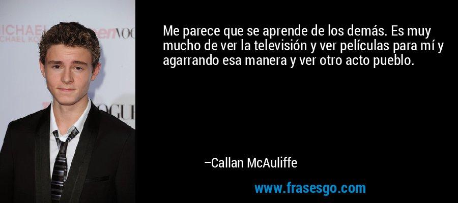 Me parece que se aprende de los demás. Es muy mucho de ver la televisión y ver películas para mí y agarrando esa manera y ver otro acto pueblo. – Callan McAuliffe