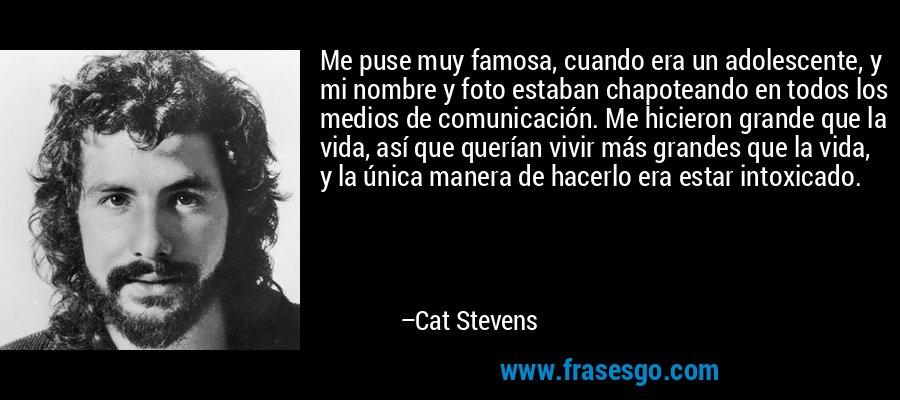 Me puse muy famosa, cuando era un adolescente, y mi nombre y foto estaban chapoteando en todos los medios de comunicación. Me hicieron grande que la vida, así que querían vivir más grandes que la vida, y la única manera de hacerlo era estar intoxicado. – Cat Stevens