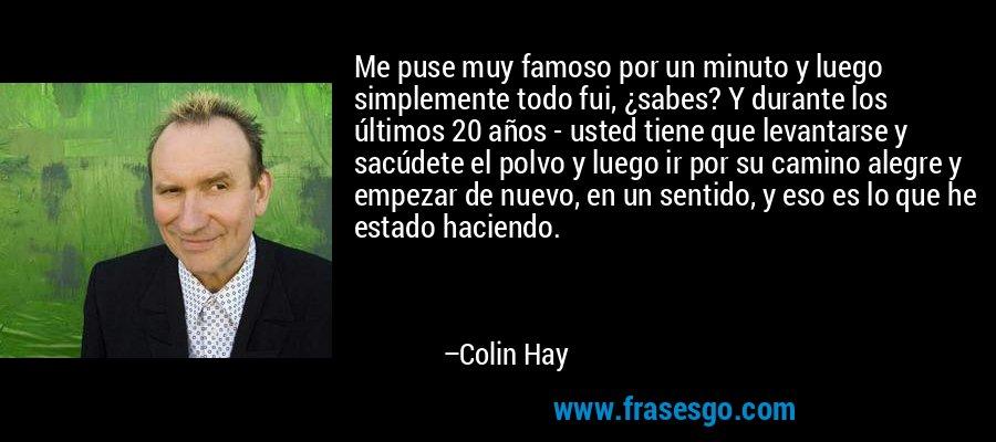 Me puse muy famoso por un minuto y luego simplemente todo fui, ¿sabes? Y durante los últimos 20 años - usted tiene que levantarse y sacúdete el polvo y luego ir por su camino alegre y empezar de nuevo, en un sentido, y eso es lo que he estado haciendo. – Colin Hay