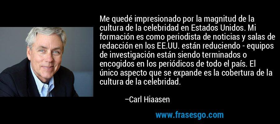 Me quedé impresionado por la magnitud de la cultura de la celebridad en Estados Unidos. Mi formación es como periodista de noticias y salas de redacción en los EE.UU. están reduciendo - equipos de investigación están siendo terminados o encogidos en los periódicos de todo el país. El único aspecto que se expande es la cobertura de la cultura de la celebridad. – Carl Hiaasen