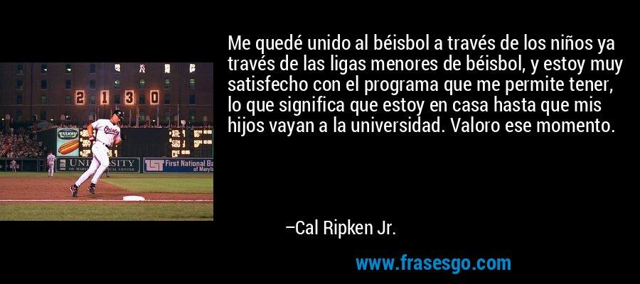 Me quedé unido al béisbol a través de los niños ya través de las ligas menores de béisbol, y estoy muy satisfecho con el programa que me permite tener, lo que significa que estoy en casa hasta que mis hijos vayan a la universidad. Valoro ese momento. – Cal Ripken Jr.