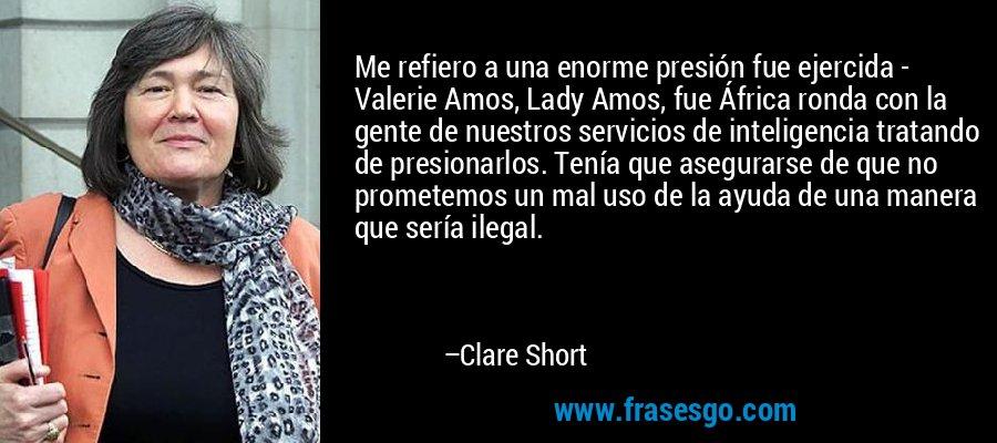 Me refiero a una enorme presión fue ejercida - Valerie Amos, Lady Amos, fue África ronda con la gente de nuestros servicios de inteligencia tratando de presionarlos. Tenía que asegurarse de que no prometemos un mal uso de la ayuda de una manera que sería ilegal. – Clare Short