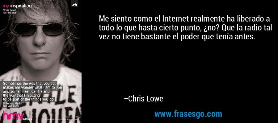 Me siento como el Internet realmente ha liberado a todo lo que hasta cierto punto, ¿no? Que la radio tal vez no tiene bastante el poder que tenía antes. – Chris Lowe