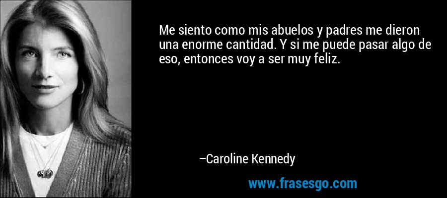 Me siento como mis abuelos y padres me dieron una enorme cantidad. Y si me puede pasar algo de eso, entonces voy a ser muy feliz. – Caroline Kennedy