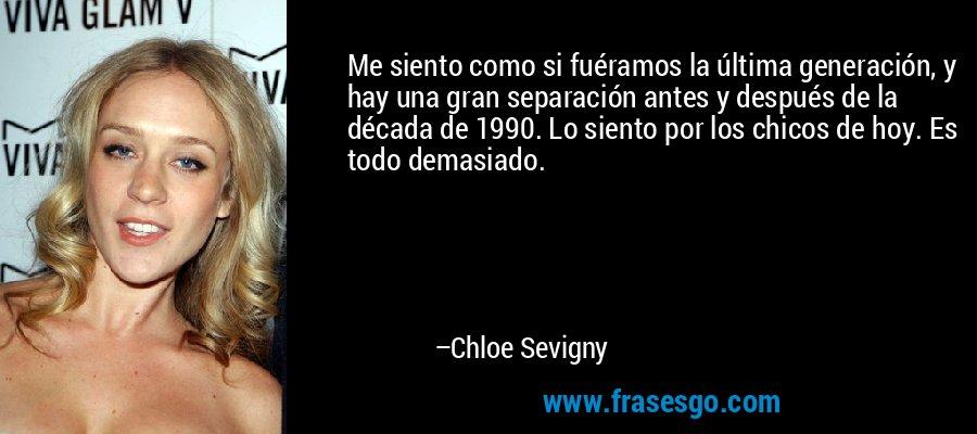 Me siento como si fuéramos la última generación, y hay una gran separación antes y después de la década de 1990. Lo siento por los chicos de hoy. Es todo demasiado. – Chloe Sevigny