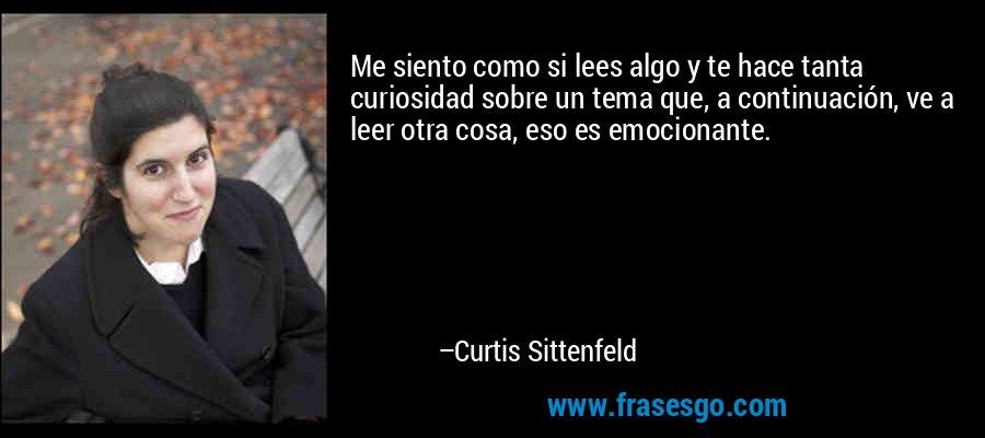 Me siento como si lees algo y te hace tanta curiosidad sobre un tema que, a continuación, ve a leer otra cosa, eso es emocionante. – Curtis Sittenfeld