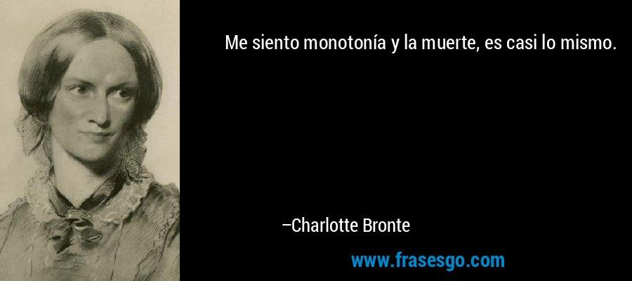 Me siento monotonía y la muerte, es casi lo mismo. – Charlotte Bronte