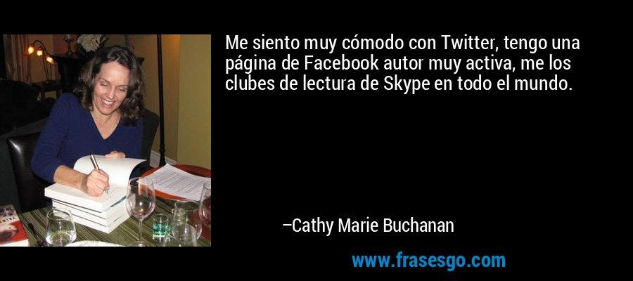 Me siento muy cómodo con Twitter, tengo una página de Facebook autor muy activa, me los clubes de lectura de Skype en todo el mundo. – Cathy Marie Buchanan