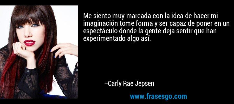Me siento muy mareada con la idea de hacer mi imaginación tome forma y ser capaz de poner en un espectáculo donde la gente deja sentir que han experimentado algo así. – Carly Rae Jepsen