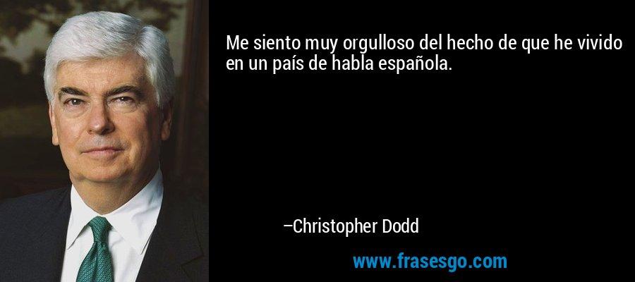 Me siento muy orgulloso del hecho de que he vivido en un país de habla española. – Christopher Dodd