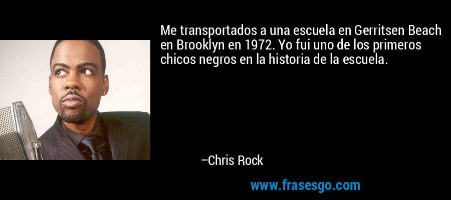 Me transportados a una escuela en Gerritsen Beach en Brooklyn en 1972. Yo fui uno de los primeros chicos negros en la historia de la escuela. – Chris Rock