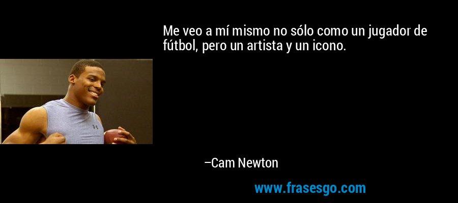 Me veo a mí mismo no sólo como un jugador de fútbol, pero un artista y un icono. – Cam Newton