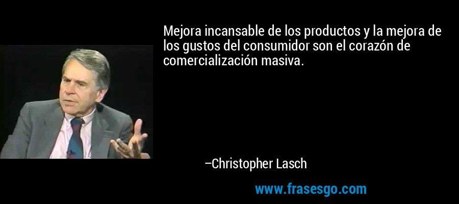 Mejora incansable de los productos y la mejora de los gustos del consumidor son el corazón de comercialización masiva. – Christopher Lasch