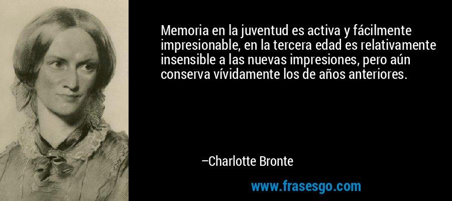 Memoria en la juventud es activa y fácilmente impresionable, en la tercera edad es relativamente insensible a las nuevas impresiones, pero aún conserva vívidamente los de años anteriores. – Charlotte Bronte