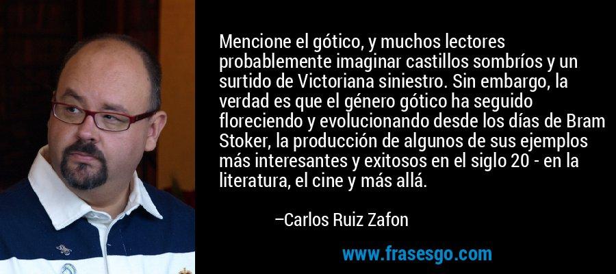 Mencione el gótico, y muchos lectores probablemente imaginar castillos sombríos y un surtido de Victoriana siniestro. Sin embargo, la verdad es que el género gótico ha seguido floreciendo y evolucionando desde los días de Bram Stoker, la producción de algunos de sus ejemplos más interesantes y exitosos en el siglo 20 - en la literatura, el cine y más allá. – Carlos Ruiz Zafon
