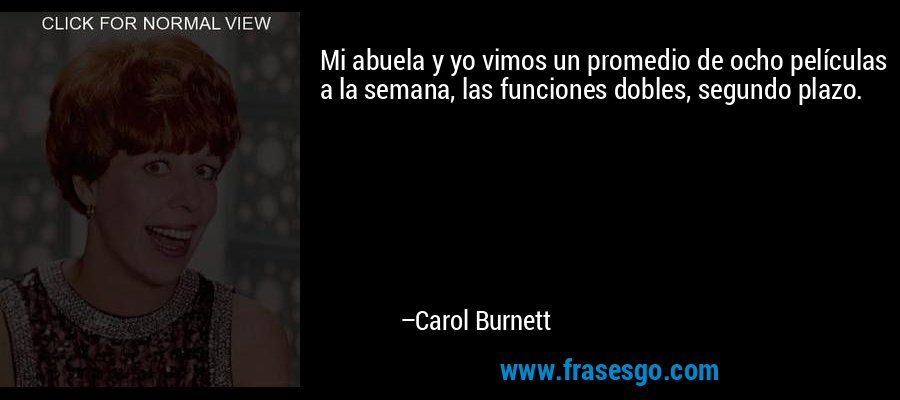 Mi abuela y yo vimos un promedio de ocho películas a la semana, las funciones dobles, segundo plazo. – Carol Burnett