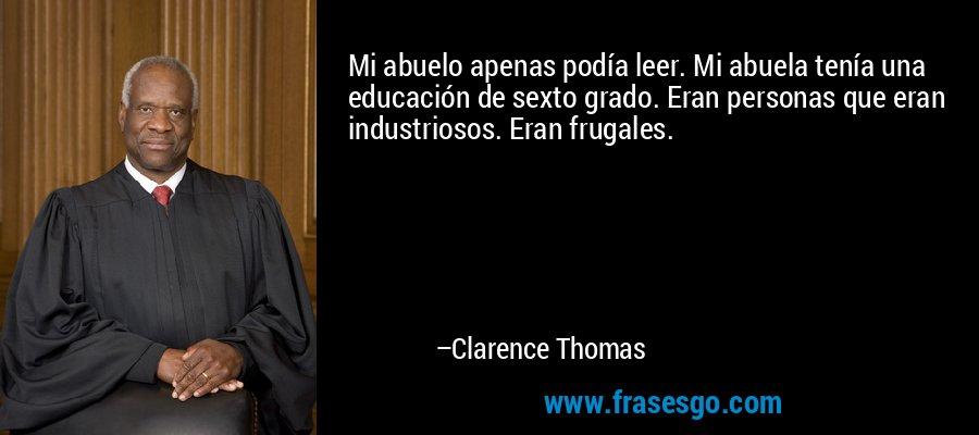 Mi abuelo apenas podía leer. Mi abuela tenía una educación de sexto grado. Eran personas que eran industriosos. Eran frugales. – Clarence Thomas