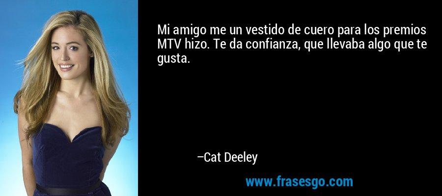 Mi amigo me un vestido de cuero para los premios MTV hizo. Te da confianza, que llevaba algo que te gusta. – Cat Deeley