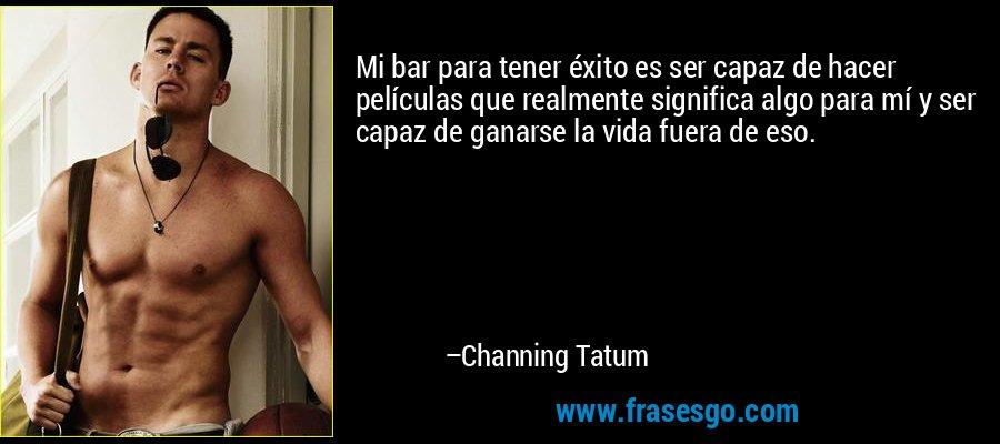 Mi bar para tener éxito es ser capaz de hacer películas que realmente significa algo para mí y ser capaz de ganarse la vida fuera de eso. – Channing Tatum