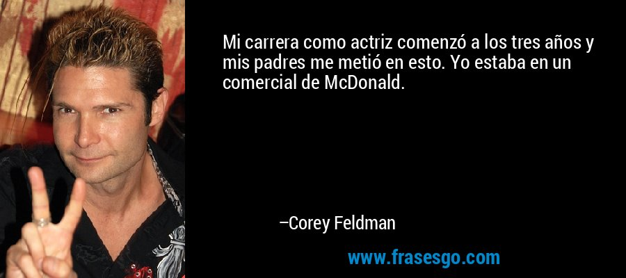 Mi carrera como actriz comenzó a los tres años y mis padres me metió en esto. Yo estaba en un comercial de McDonald. – Corey Feldman