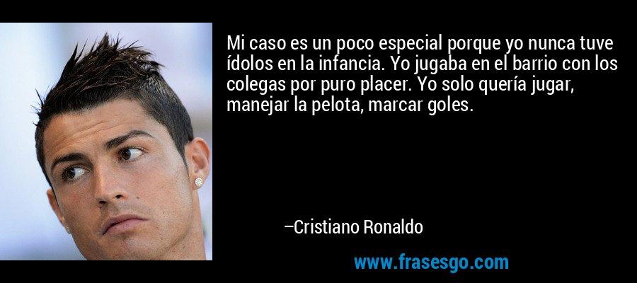 Mi caso es un poco especial porque yo nunca tuve ídolos en la infancia. Yo jugaba en el barrio con los colegas por puro placer. Yo solo quería jugar, manejar la pelota, marcar goles. – Cristiano Ronaldo