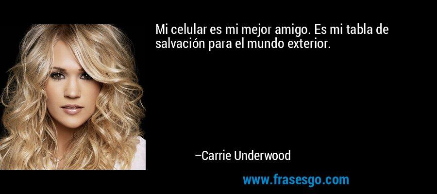Mi celular es mi mejor amigo. Es mi tabla de salvación para el mundo exterior. – Carrie Underwood
