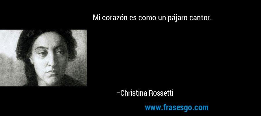 Mi corazón es como un pájaro cantor. – Christina Rossetti