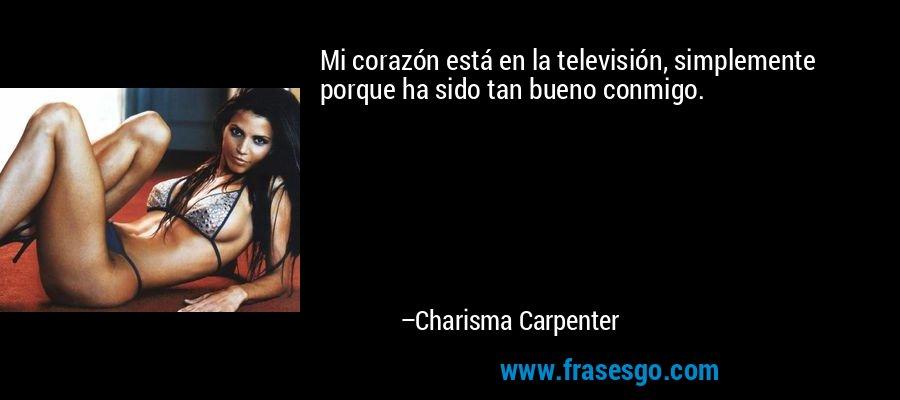 Mi corazón está en la televisión, simplemente porque ha sido tan bueno conmigo. – Charisma Carpenter