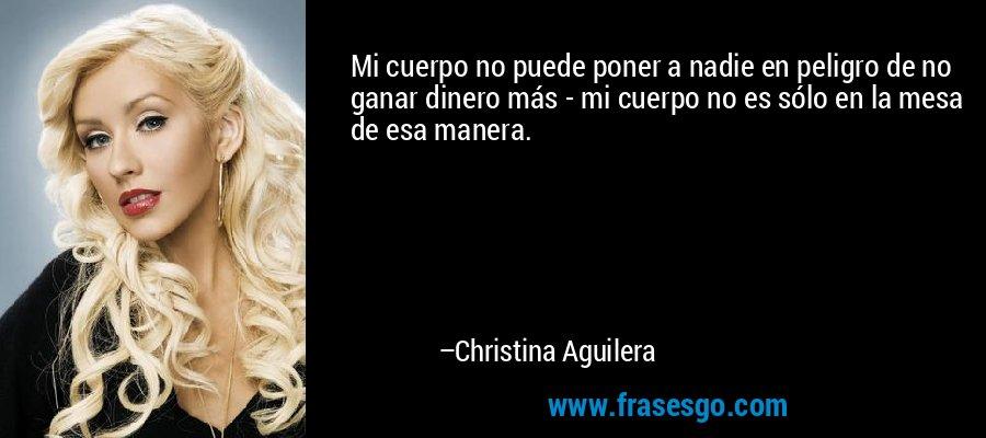 Mi cuerpo no puede poner a nadie en peligro de no ganar dinero más - mi cuerpo no es sólo en la mesa de esa manera. – Christina Aguilera