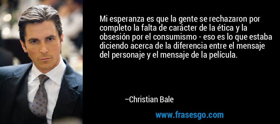 Mi esperanza es que la gente se rechazaron por completo la falta de carácter de la ética y la obsesión por el consumismo - eso es lo que estaba diciendo acerca de la diferencia entre el mensaje del personaje y el mensaje de la película. – Christian Bale