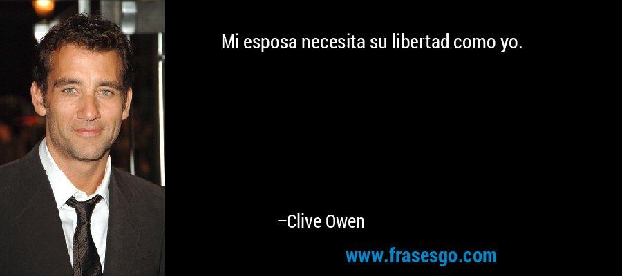 Mi esposa necesita su libertad como yo. – Clive Owen
