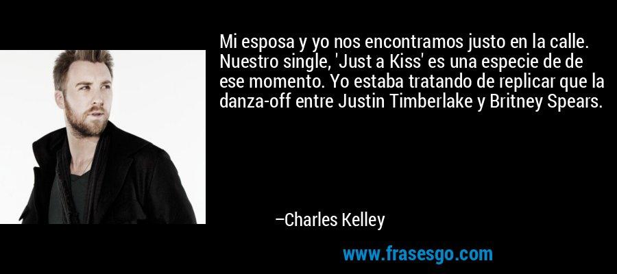Mi esposa y yo nos encontramos justo en la calle. Nuestro single, 'Just a Kiss' es una especie de de ese momento. Yo estaba tratando de replicar que la danza-off entre Justin Timberlake y Britney Spears. – Charles Kelley
