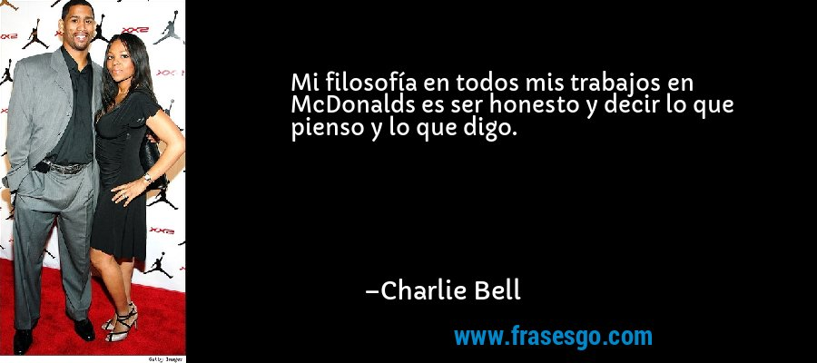 Mi filosofía en todos mis trabajos en McDonalds es ser honesto y decir lo que pienso y lo que digo. – Charlie Bell