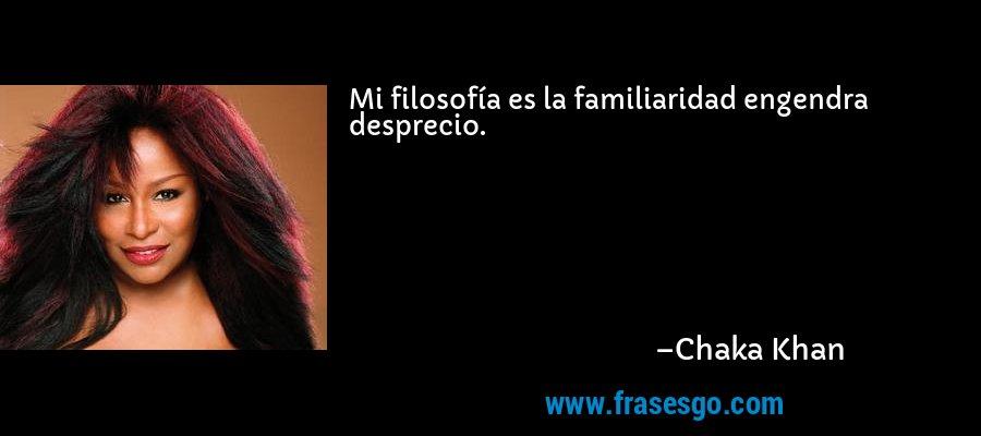 Mi filosofía es la familiaridad engendra desprecio. – Chaka Khan