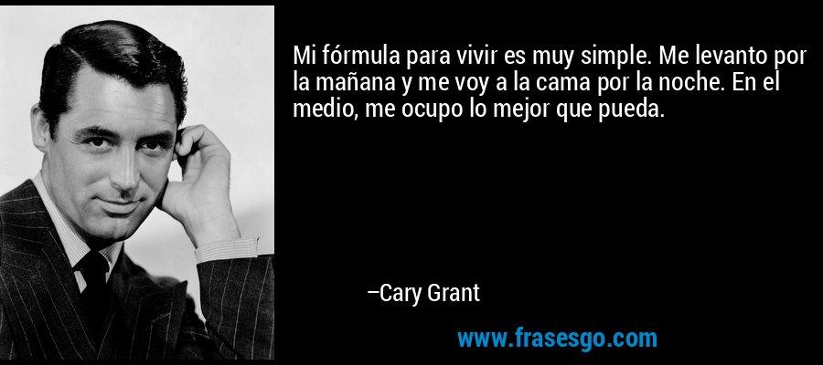 Mi fórmula para vivir es muy simple. Me levanto por la mañana y me voy a la cama por la noche. En el medio, me ocupo lo mejor que pueda. – Cary Grant