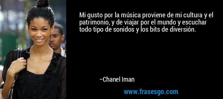Mi gusto por la música proviene de mi cultura y el patrimonio, y de viajar por el mundo y escuchar todo tipo de sonidos y los bits de diversión. – Chanel Iman
