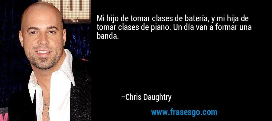 Mi hijo de tomar clases de batería, y mi hija de tomar clases de piano. Un día van a formar una banda. – Chris Daughtry