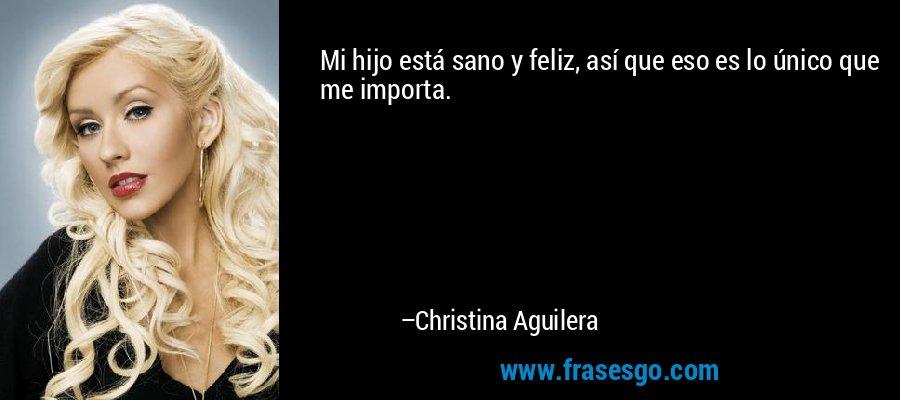 Mi hijo está sano y feliz, así que eso es lo único que me importa. – Christina Aguilera