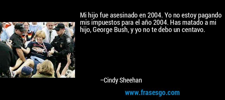 Mi hijo fue asesinado en 2004. Yo no estoy pagando mis impuestos para el año 2004. Has matado a mi hijo, George Bush, y yo no te debo un centavo. – Cindy Sheehan