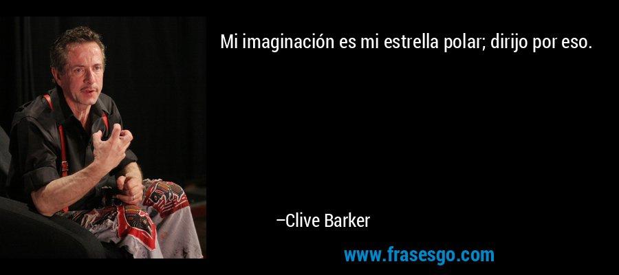 Mi imaginación es mi estrella polar; dirijo por eso. – Clive Barker