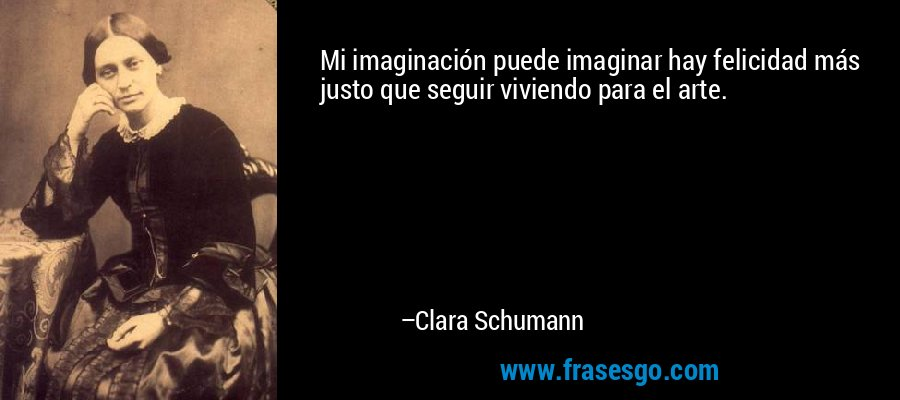 Mi imaginación puede imaginar hay felicidad más justo que seguir viviendo para el arte. – Clara Schumann
