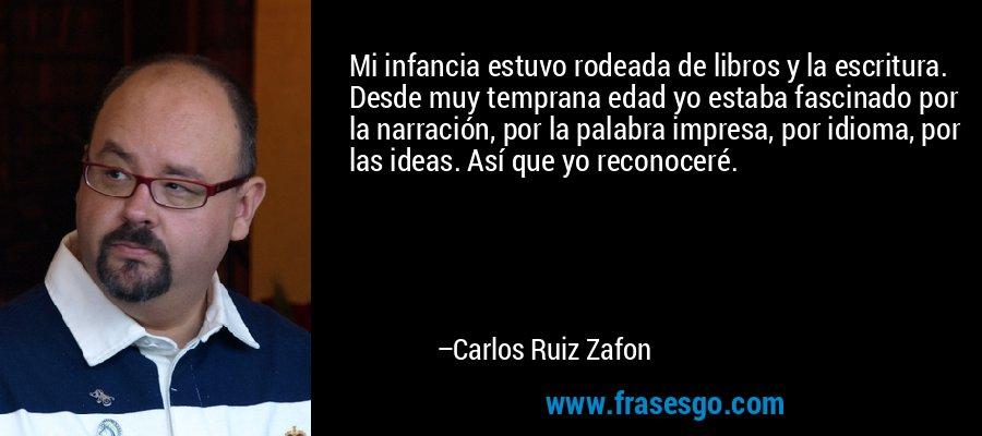 Mi infancia estuvo rodeada de libros y la escritura. Desde muy temprana edad yo estaba fascinado por la narración, por la palabra impresa, por idioma, por las ideas. Así que yo reconoceré. – Carlos Ruiz Zafon
