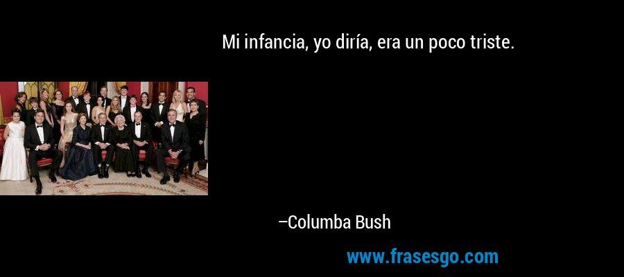 Mi infancia, yo diría, era un poco triste. – Columba Bush
